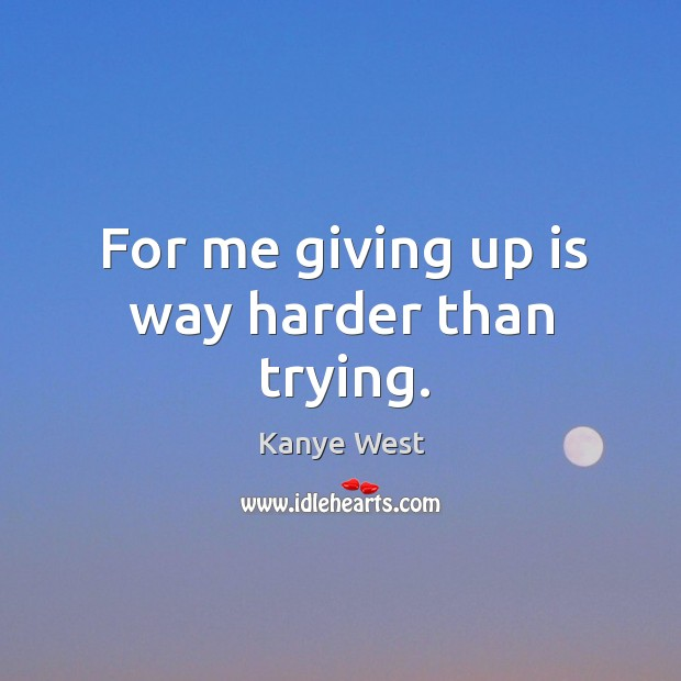 For me giving up is way harder than trying. Image