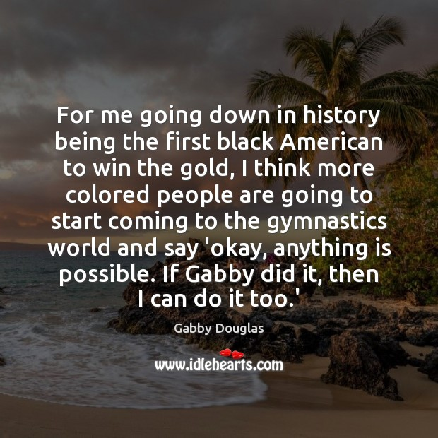 For me going down in history being the first black American to Image
