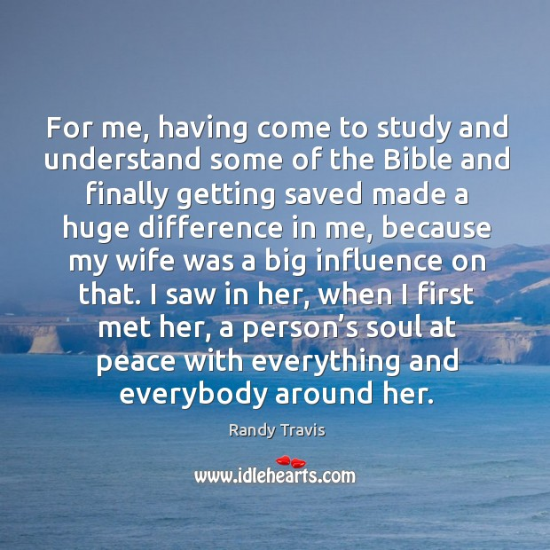 For me, having come to study and understand some of the bible and finally getting saved made Randy Travis Picture Quote
