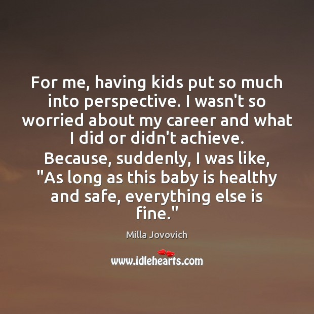 For me, having kids put so much into perspective. I wasn't so Image