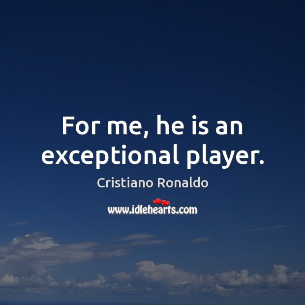 For me, he is an exceptional player. Cristiano Ronaldo Picture Quote