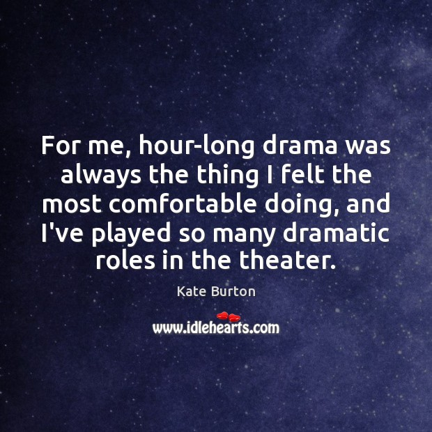 For me, hour-long drama was always the thing I felt the most Kate Burton Picture Quote