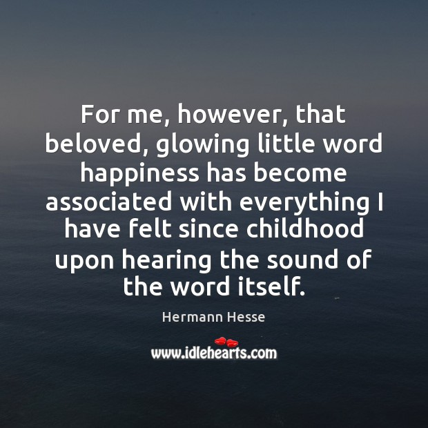 For me, however, that beloved, glowing little word happiness has become associated Hermann Hesse Picture Quote