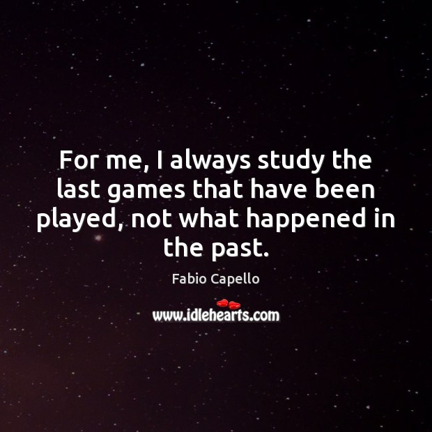 For me, I always study the last games that have been played, Fabio Capello Picture Quote