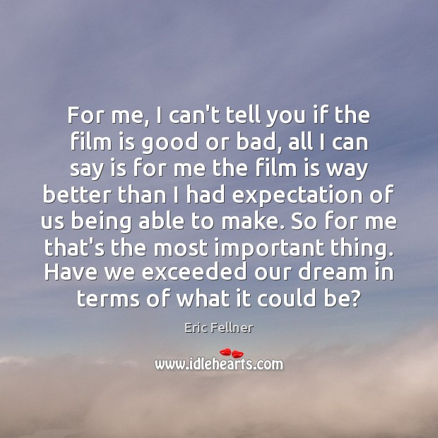 For me, I can't tell you if the film is good or Eric Fellner Picture Quote