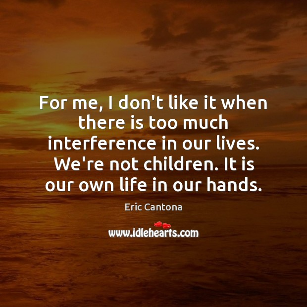For me, I don't like it when there is too much interference Eric Cantona Picture Quote