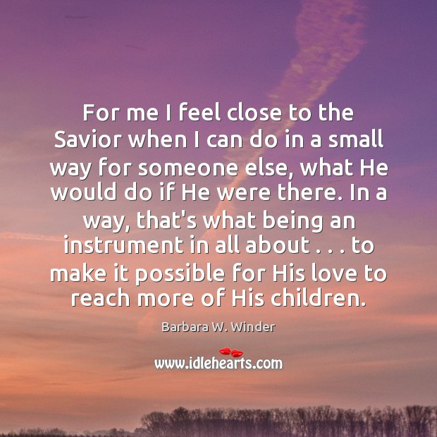 For me I feel close to the Savior when I can do Barbara W. Winder Picture Quote