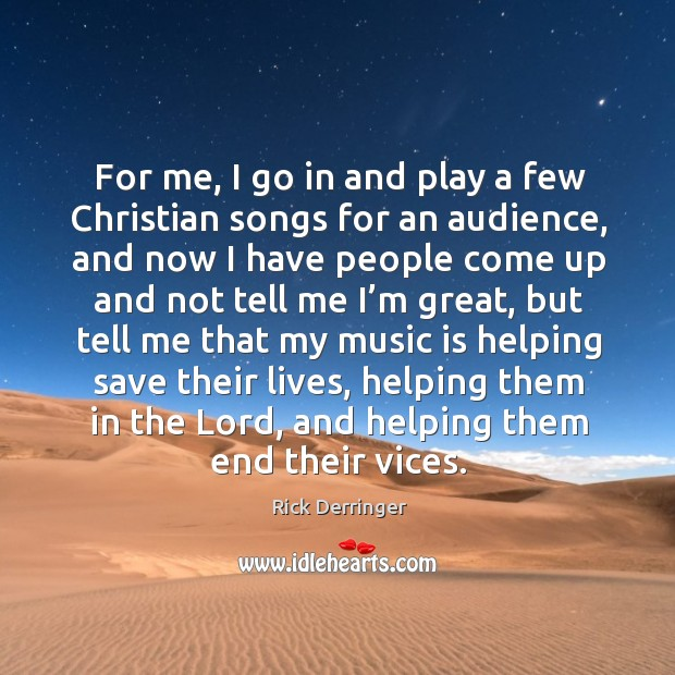 For me, I go in and play a few christian songs for an audience, and now I have people Image