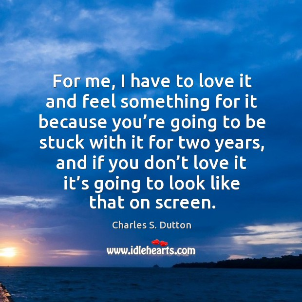 For me, I have to love it and feel something for it because you're going to be stuck with Image