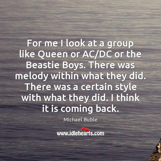 For me I look at a group like Queen or AC/DC Michael Buble Picture Quote