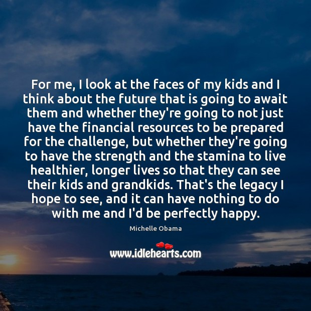 For me, I look at the faces of my kids and I Michelle Obama Picture Quote