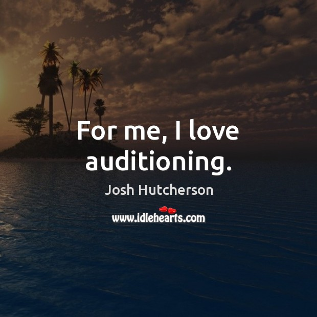For me, I love auditioning. Josh Hutcherson Picture Quote