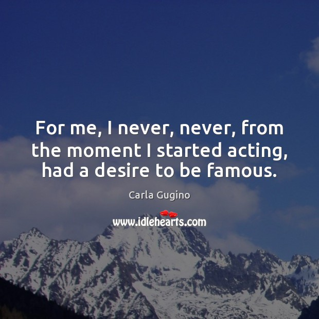 For me, I never, never, from the moment I started acting, had a desire to be famous. Carla Gugino Picture Quote