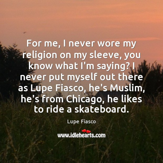 For me, I never wore my religion on my sleeve, you know Image