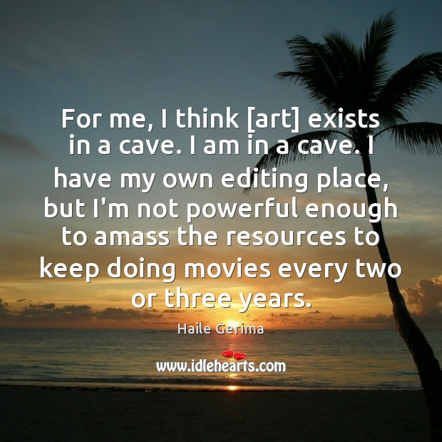 For me, I think [art] exists in a cave. I am in Haile Gerima Picture Quote