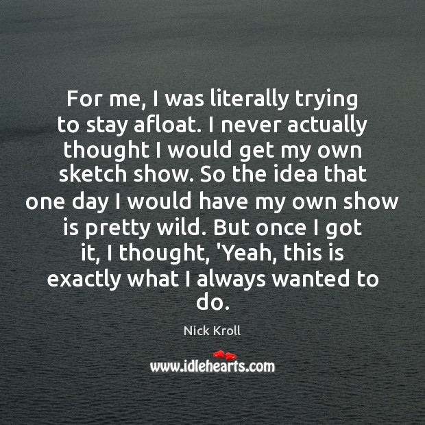 For me, I was literally trying to stay afloat. I never actually Nick Kroll Picture Quote