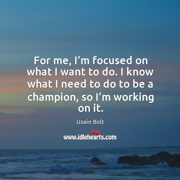 For me, I'm focused on what I want to do. I know what I need to do to be a champion, so I'm working on it. Usain Bolt Picture Quote