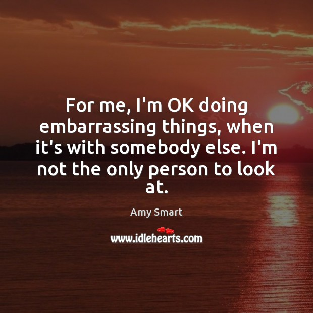 For me, I'm OK doing embarrassing things, when it's with somebody else. Amy Smart Picture Quote