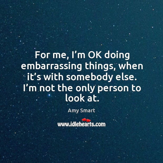 For me, I'm ok doing embarrassing things, when it's with somebody else. I'm not the only person to look at. Amy Smart Picture Quote