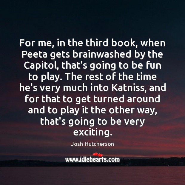 For me, in the third book, when Peeta gets brainwashed by the Josh Hutcherson Picture Quote
