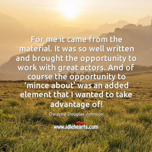 For me it came from the material. It was so well written and brought the opportunity to Dwayne Douglas Johnson Picture Quote