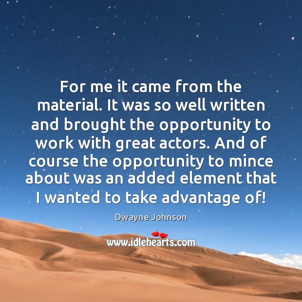 For me it came from the material. It was so well written Dwayne Johnson Picture Quote