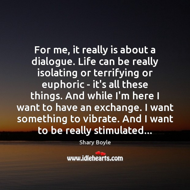 For me, it really is about a dialogue. Life can be really Shary Boyle Picture Quote