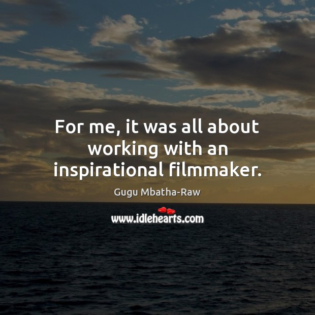 For me, it was all about working with an inspirational filmmaker. Image