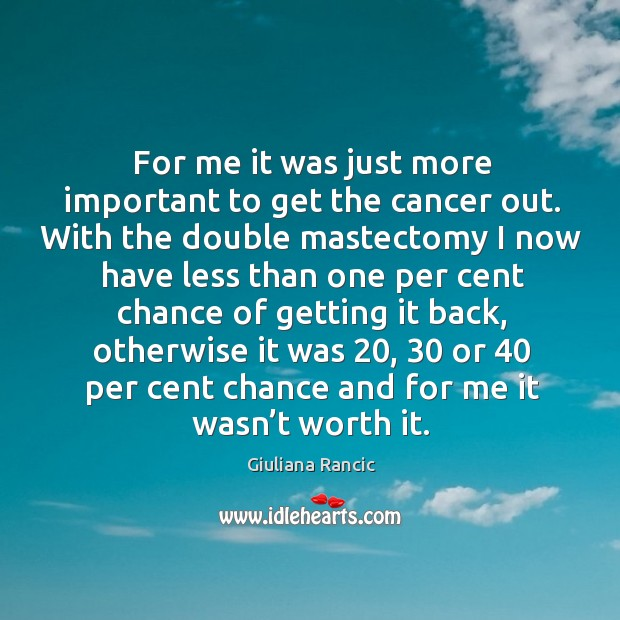 For me it was just more important to get the cancer out. With the double mastectomy Giuliana Rancic Picture Quote