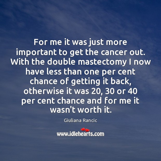 For me it was just more important to get the cancer out. Giuliana Rancic Picture Quote