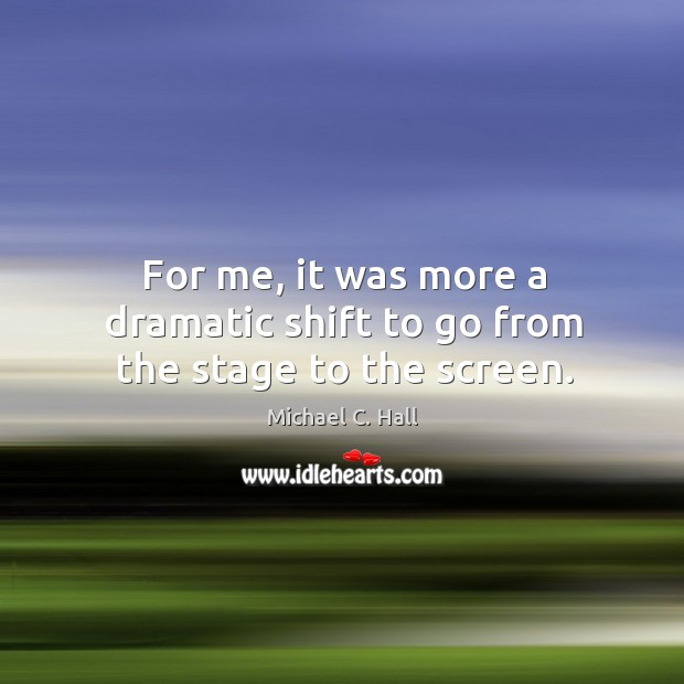 For me, it was more a dramatic shift to go from the stage to the screen. Michael C. Hall Picture Quote