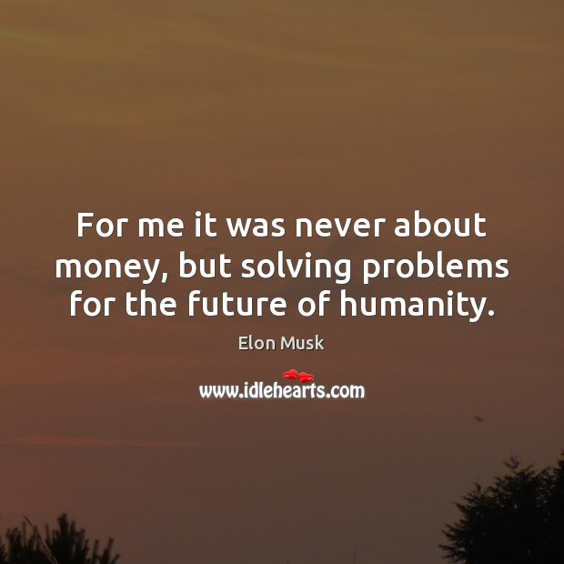 For me it was never about money, but solving problems for the future of humanity. Elon Musk Picture Quote