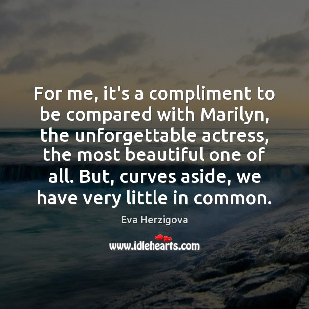 For me, it's a compliment to be compared with Marilyn, the unforgettable Image