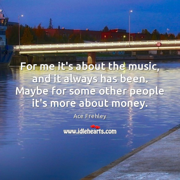 For me it's about the music, and it always has been. Maybe Image