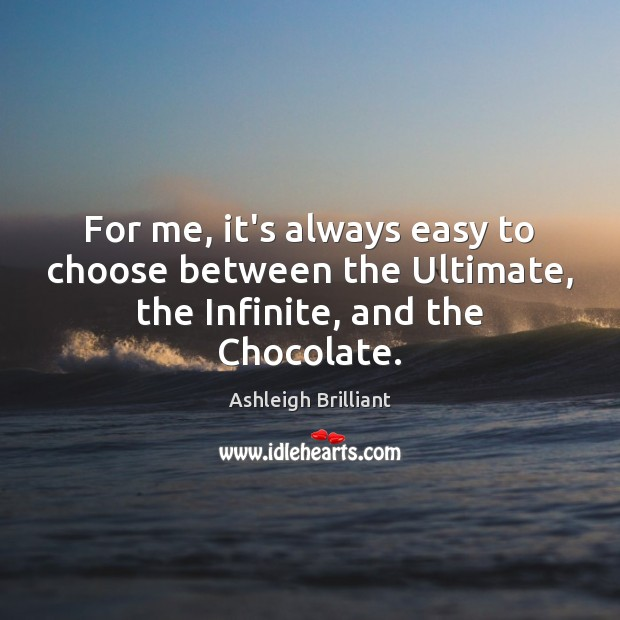 For me, it's always easy to choose between the Ultimate, the Infinite, and the Chocolate. Ashleigh Brilliant Picture Quote