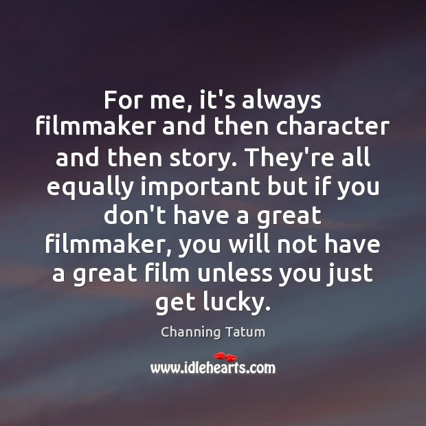 Image, For me, it's always filmmaker and then character and then story. They're