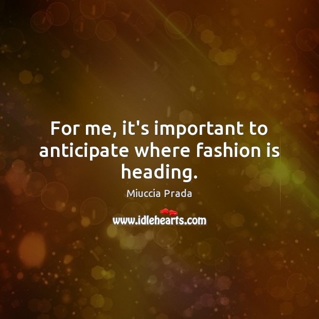 For me, it's important to anticipate where fashion is heading. Image