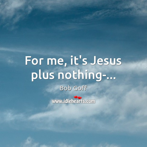 For me, it's Jesus plus nothing-… Bob Goff Picture Quote