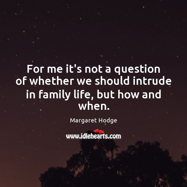 For me it's not a question of whether we should intrude in family life, but how and when. Image