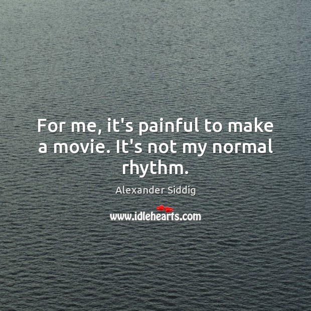 Image, For me, it's painful to make a movie. It's not my normal rhythm.