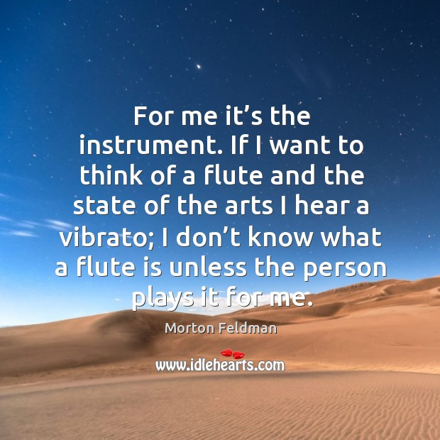 For me it's the instrument. If I want to think of a flute and the state of the arts I hear Morton Feldman Picture Quote