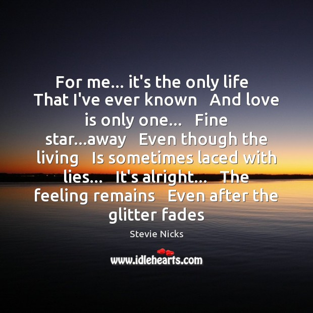 For me… it's the only life   That I've ever known   And love Stevie Nicks Picture Quote