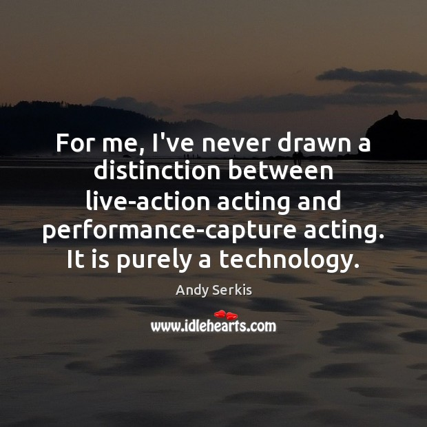 For me, I've never drawn a distinction between live-action acting and performance-capture Andy Serkis Picture Quote