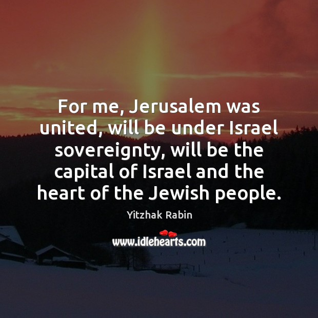 For me, Jerusalem was united, will be under Israel sovereignty, will be Yitzhak Rabin Picture Quote