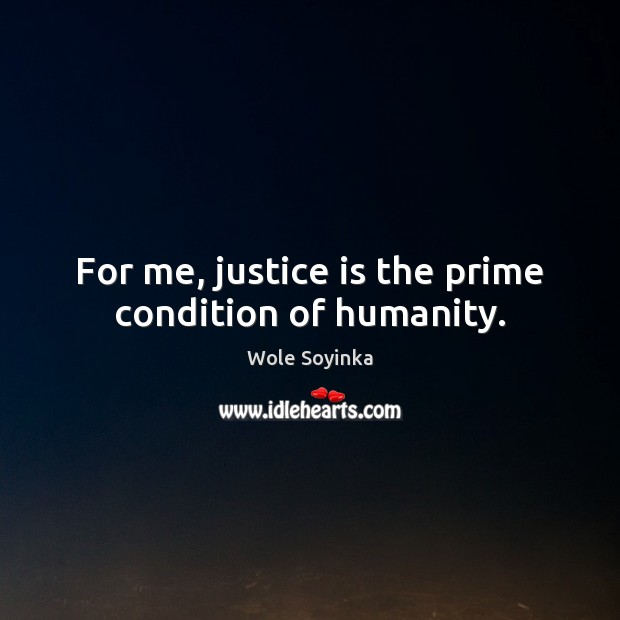 For me, justice is the prime condition of humanity. Justice Quotes Image