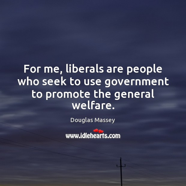 For me, liberals are people who seek to use government to promote the general welfare. Douglas Massey Picture Quote