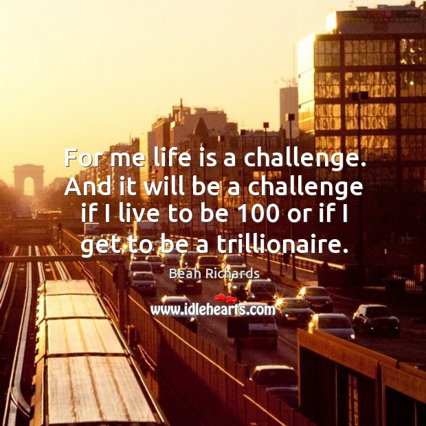 For me life is a challenge. And it will be a challenge if I live to be 100 or if I get to be a trillionaire. Beah Richards Picture Quote
