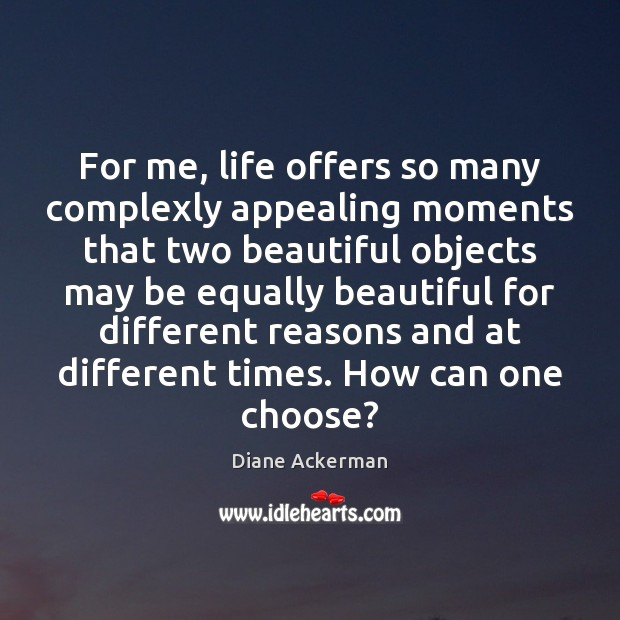 For me, life offers so many complexly appealing moments that two beautiful Diane Ackerman Picture Quote
