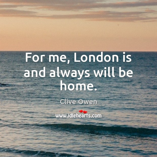 For me, London is and always will be home. Clive Owen Picture Quote