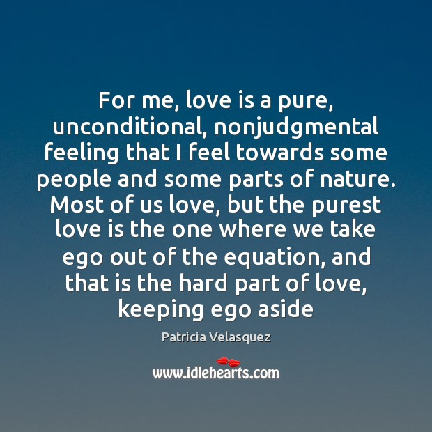 For me, love is a pure, unconditional, nonjudgmental feeling that I feel Image
